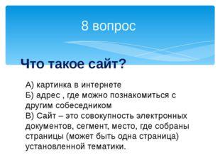8 вопрос Что такое сайт? А) картинка в интернете Б) адрес , где можно познако