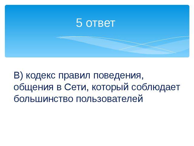 5 ответ В) кодекс правил поведения, общения в Сети, который соблюдает большин...
