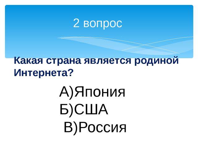 2 вопрос Какая страна является родиной Интернета? А)Япония Б)США В)Россия