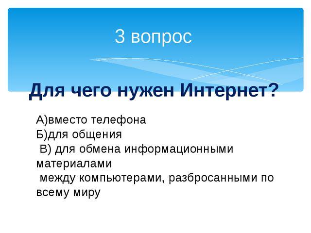 3 вопрос Для чего нужен Интернет? А)вместо телефона Б)для общения В) для обме...