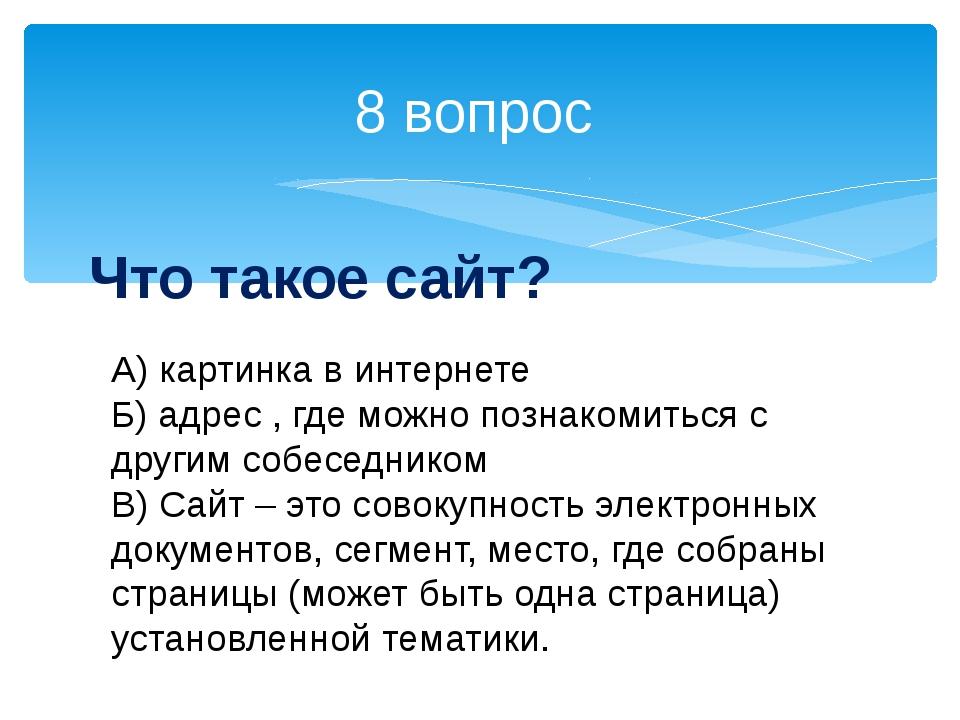 8 вопрос Что такое сайт? А) картинка в интернете Б) адрес , где можно познако...