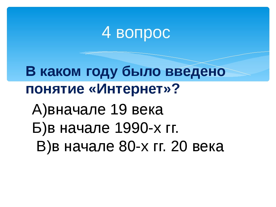 4 вопрос В каком году было введено понятие «Интернет»? А)вначале 19 века Б)в...