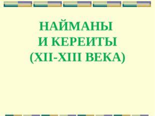 НАЙМАНЫ И КЕРЕИТЫ (XII-XIII ВЕКА)