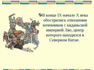 В конце IX-начале Х века обострились отношения кочевников с киданьской импери