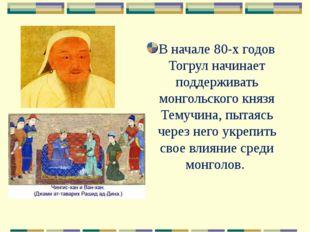 В начале 80-х годов Тогрул начинает поддерживать монгольского князя Темучина,