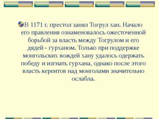В 1171 г. престол занял Тогрул хан. Начало его правления ознаменовалось ожест