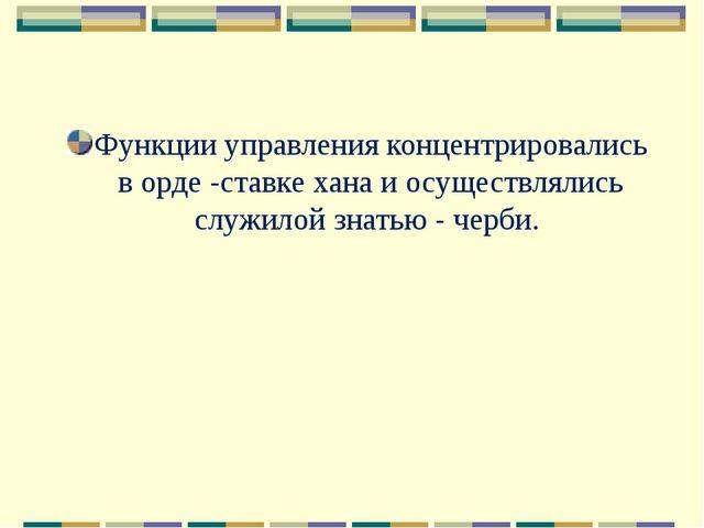 Функции управления концентрировались в орде -ставке хана и осуществлялись слу...