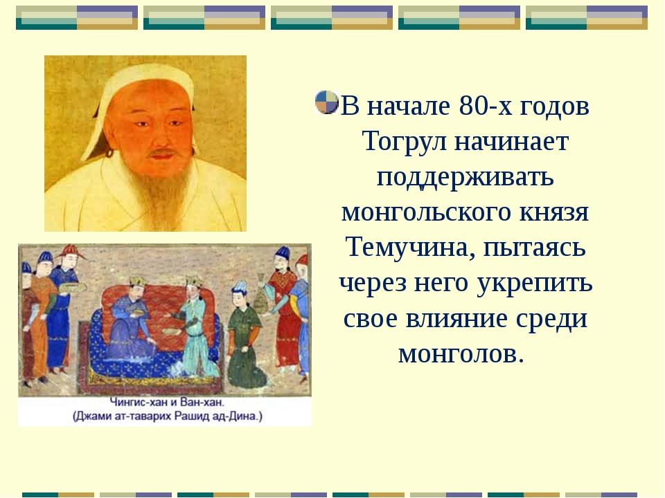 В начале 80-х годов Тогрул начинает поддерживать монгольского князя Темучина,...