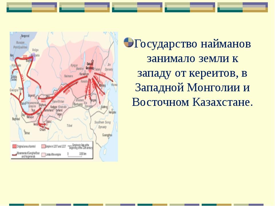 Государство найманов занимало земли к западу от кереитов, в Западной Монголии...