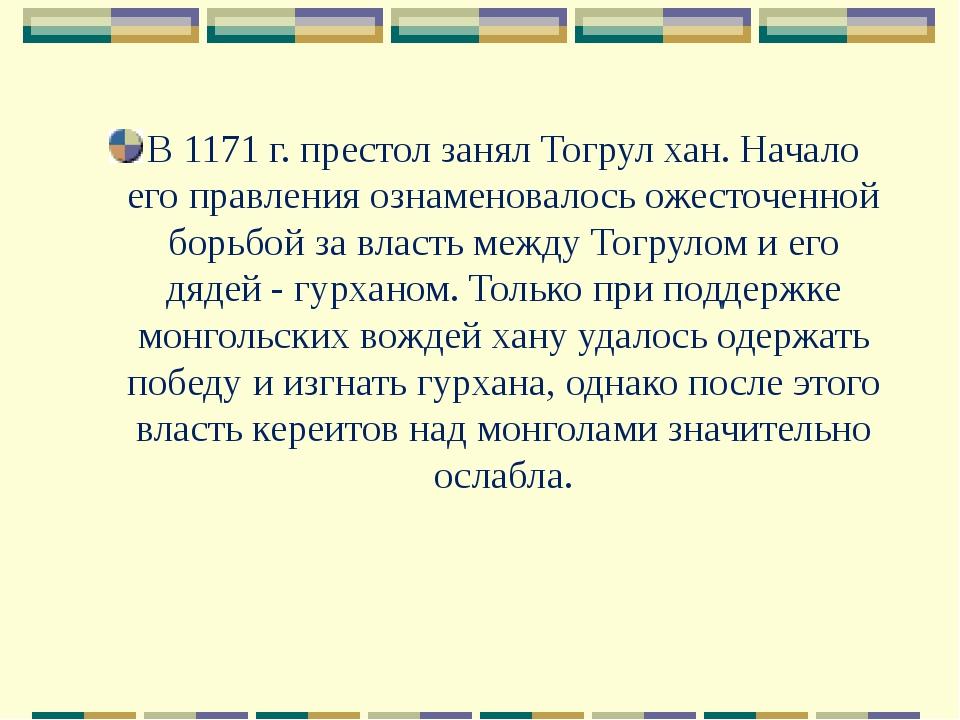 В 1171 г. престол занял Тогрул хан. Начало его правления ознаменовалось ожест...