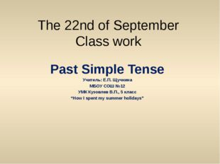 The 22nd of September Class work Past Simple Tense Учитель: Е.П. Щучкина МБОУ
