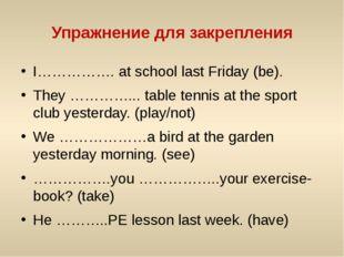 Упражнение для закрепления I……………. at school last Friday (be). They …………... t