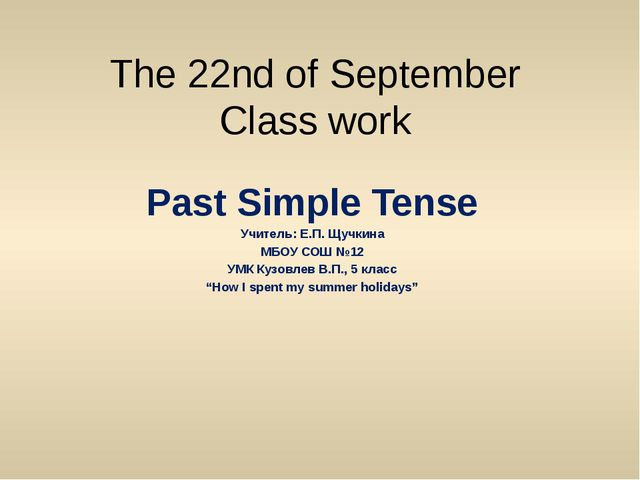 The 22nd of September Class work Past Simple Tense Учитель: Е.П. Щучкина МБОУ...