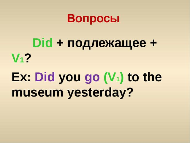 Вопросы Did + подлежащее + V1? Ex: Did you go (V1) to the museum yesterday?