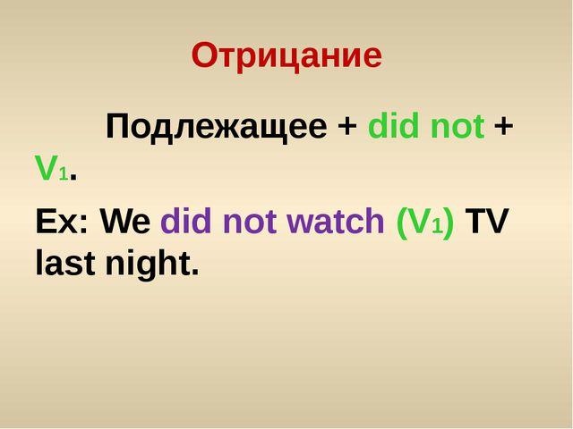 Отрицание Подлежащее + did not + V1. Ex: We did not watch (V1) TV last night.