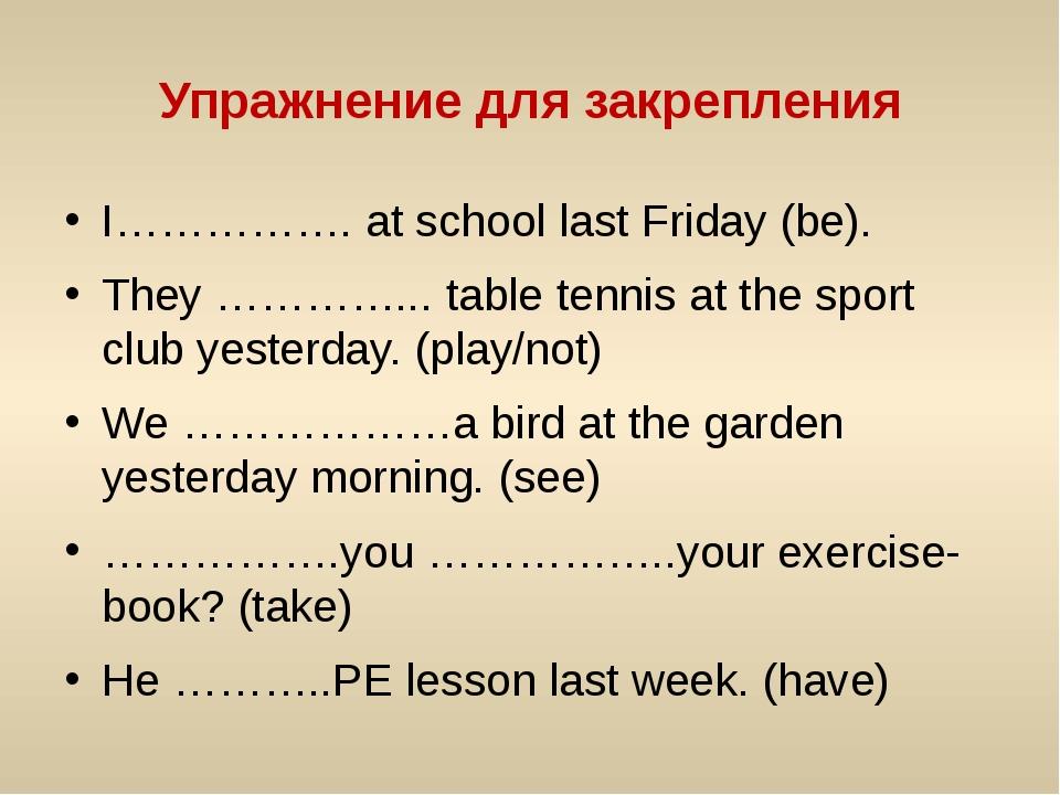 Упражнение для закрепления I……………. at school last Friday (be). They …………... t...