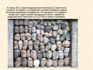 К концу 30-х годов медицинская генетика в Советском Союзе и в теории, и в пра