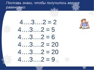 Поставь знаки, чтобы получилось верное равенство: 4….3….2 = 2 4….3….2 = 5 4….