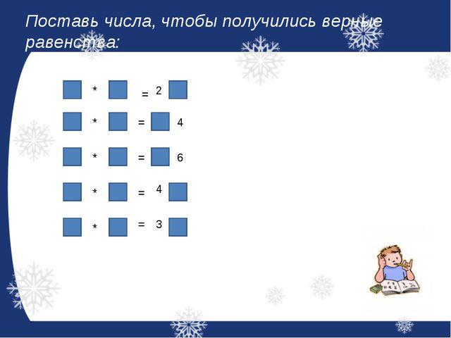 Поставь числа, чтобы получились верные равенства: * = 2 * * = 4 = 6 * = 4 * = 3