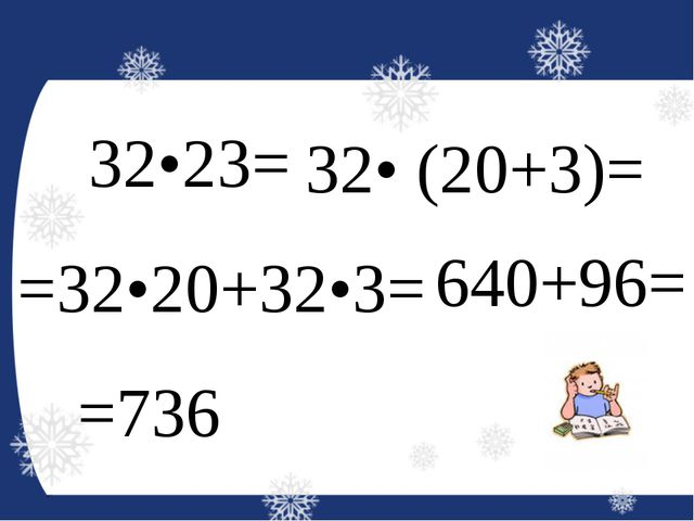 32•23= 32• (20+3)= =32•20+32•3= 640+96= =736