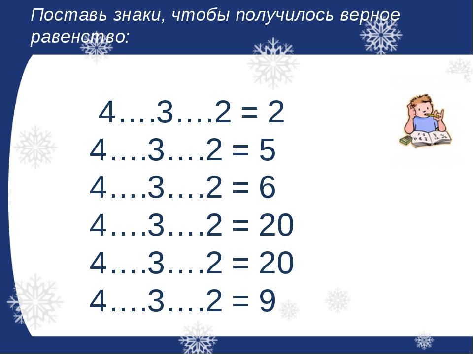 Поставь знаки, чтобы получилось верное равенство: 4….3….2 = 2 4….3….2 = 5 4…....