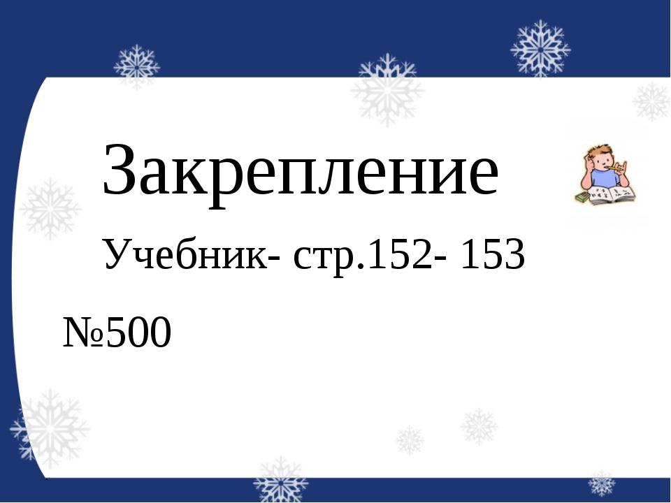 Закрепление Учебник- стр.152- 153 №500