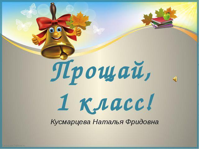 Прощай, 1 класс! Кусмарцева Наталья Фридовна FokinaLida.75@mail.ru