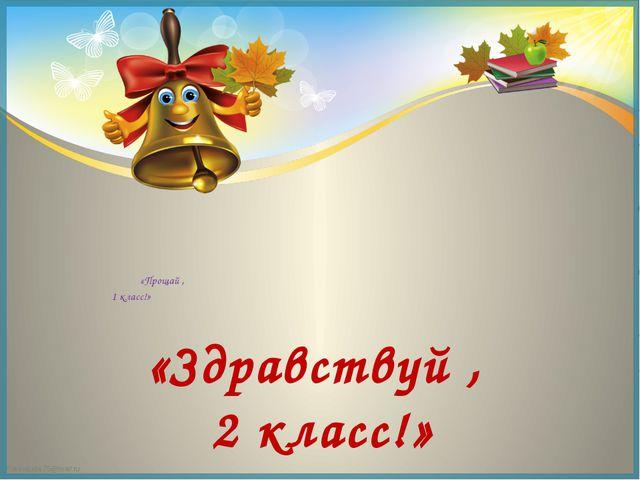 «Здравствуй , 2 класс!» «Прощай , 1 класс!» FokinaLida.75@mail.ru