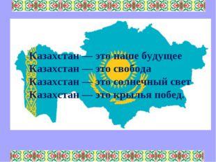 Казахстан — это наше будущее Казахстан — это свобода Казахстан — это солнечн