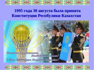 1995 года 30 августа была принята Конституция Респбулики Казахстан