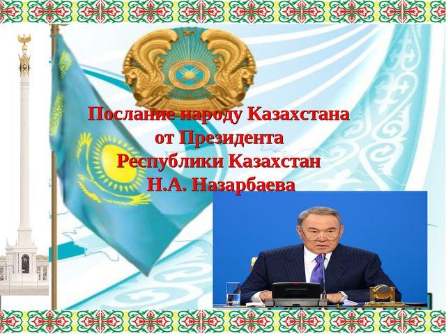 Послание народу Казахстана от Президента Республики Казахстан Н.А. Назарбаева