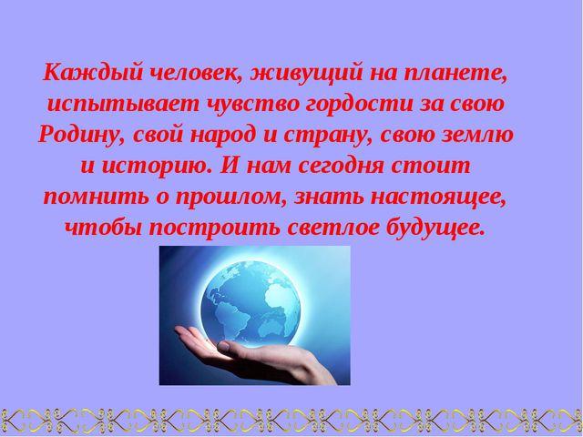 Каждый человек, живущий на планете, испытывает чувство гордости за свою Родин...