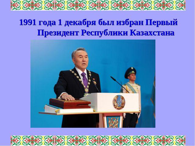 1991 года 1 декабря был избран Первый Президент Республики Казахстана