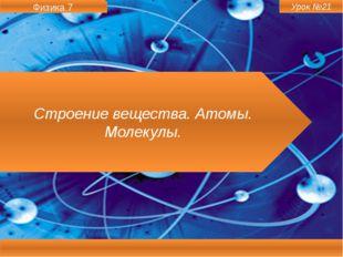 Физика 7 Строение вещества. Атомы. Молекулы. Урок №21