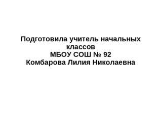 Подготовила учитель начальных классов МБОУ СОШ № 92 Комбарова Лилия Николаевна