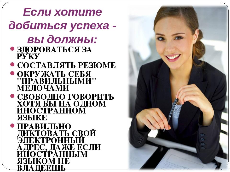 Если хотите добиться успеха - вы должны: ЗДОРОВАТЬСЯ ЗА РУКУ СОСТАВЛЯТЬ РЕЗЮМ...
