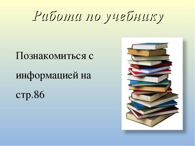 Работа по учебнику Познакомиться с информацией на стр.86