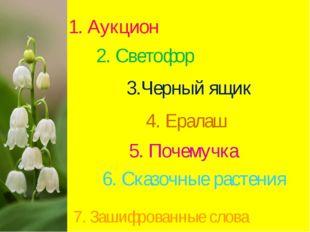 2. Светофор 3.Черный ящик 4. Ералаш 5. Почемучка 6. Сказочные растения 7. Заш