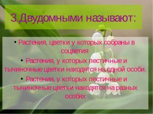 3.Двудомными называют: Растения, цветки у которых собраны в соцветия Растения