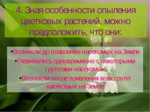 4. Зная особенности опыления цветковых растений, можно предположить, что они: