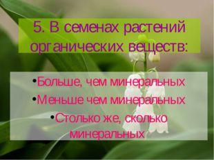 5. В семенах растений органических веществ: Больше, чем минеральных Меньше че