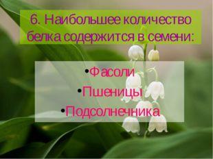 6. Наибольшее количество белка содержится в семени: Фасоли Пшеницы Подсолнечн