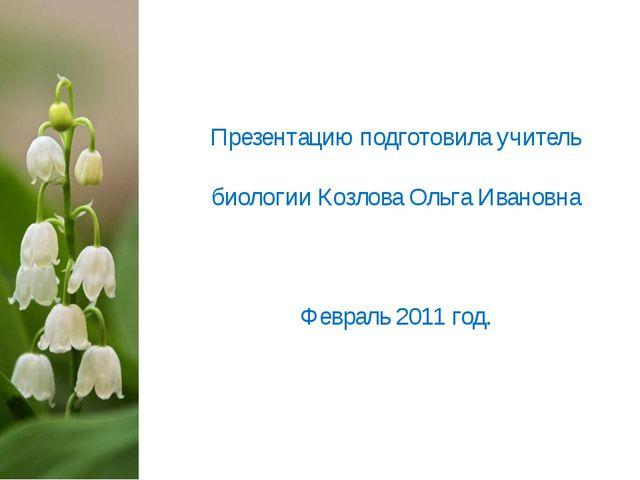 Презентацию подготовила учитель биологии Козлова Ольга Ивановна Февраль 2011...