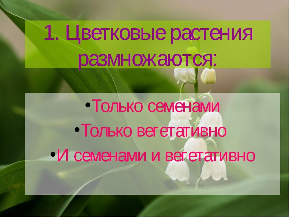 1. Цветковые растения размножаются: Только семенами Только вегетативно И семе...