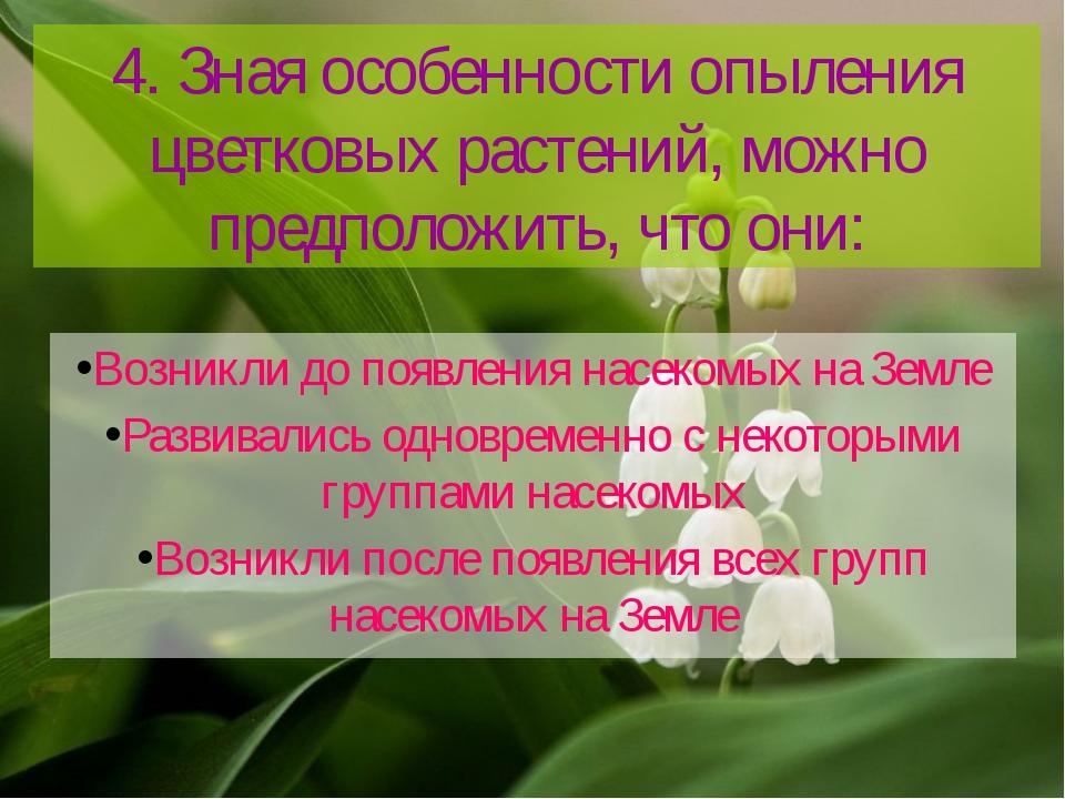 4. Зная особенности опыления цветковых растений, можно предположить, что они:...