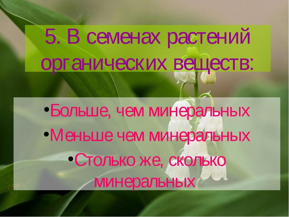 5. В семенах растений органических веществ: Больше, чем минеральных Меньше че...