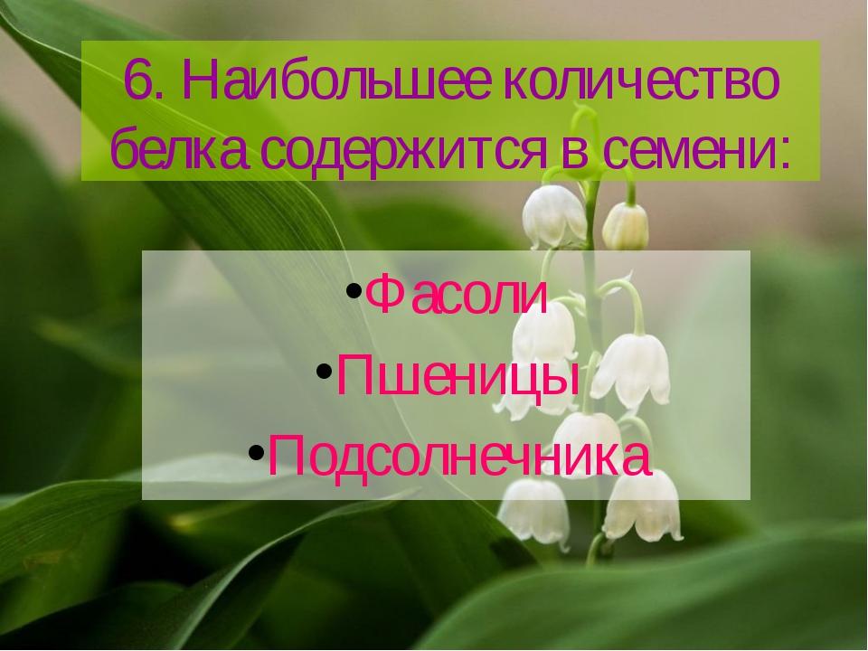 6. Наибольшее количество белка содержится в семени: Фасоли Пшеницы Подсолнечн...