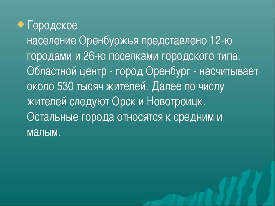 Городское населениеОренбуржьяпредставлено12-ю городами и 26-ю поселками го...