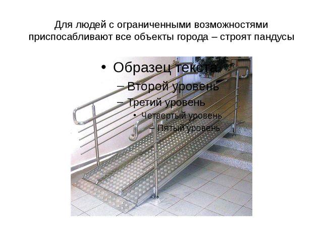 Для людей с ограниченными возможностями приспосабливают все объекты города –...