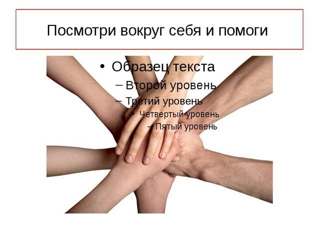 Посмотри вокруг себя и помоги